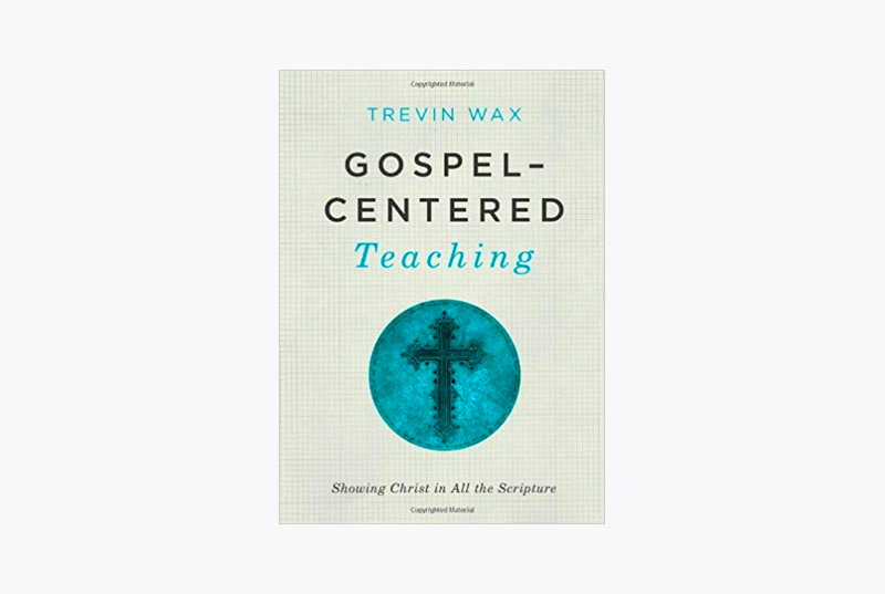 Gospel-Centered Teaching: Showing Christ in All the Scripture