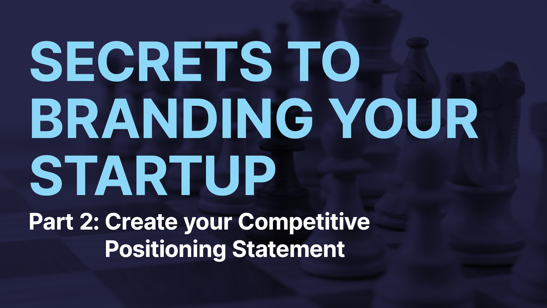 Secrets to Branding your Startup Part 2: Create your Competitive Positioning Statement