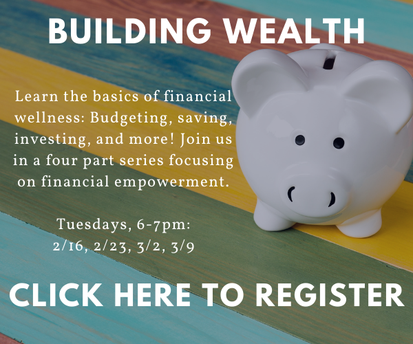 Building Wealth: Learn the basics of financial wellness: Budgeting, saving, investing, and more! Join us in a four part series focusing on financial empowerment.   Tuesdays, 6-7pm: February 16th, February 23rd, March 2nd, March 9th.   Click to register!