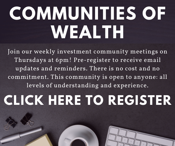 Communities of wealth: Join our weekly investment community meetings on Thursdays at 6pm! Pre-register to receive email updates and reminders. There is no cost and no commitment. This community is open to anyone: all levels of understanding and experience. Click here to register.