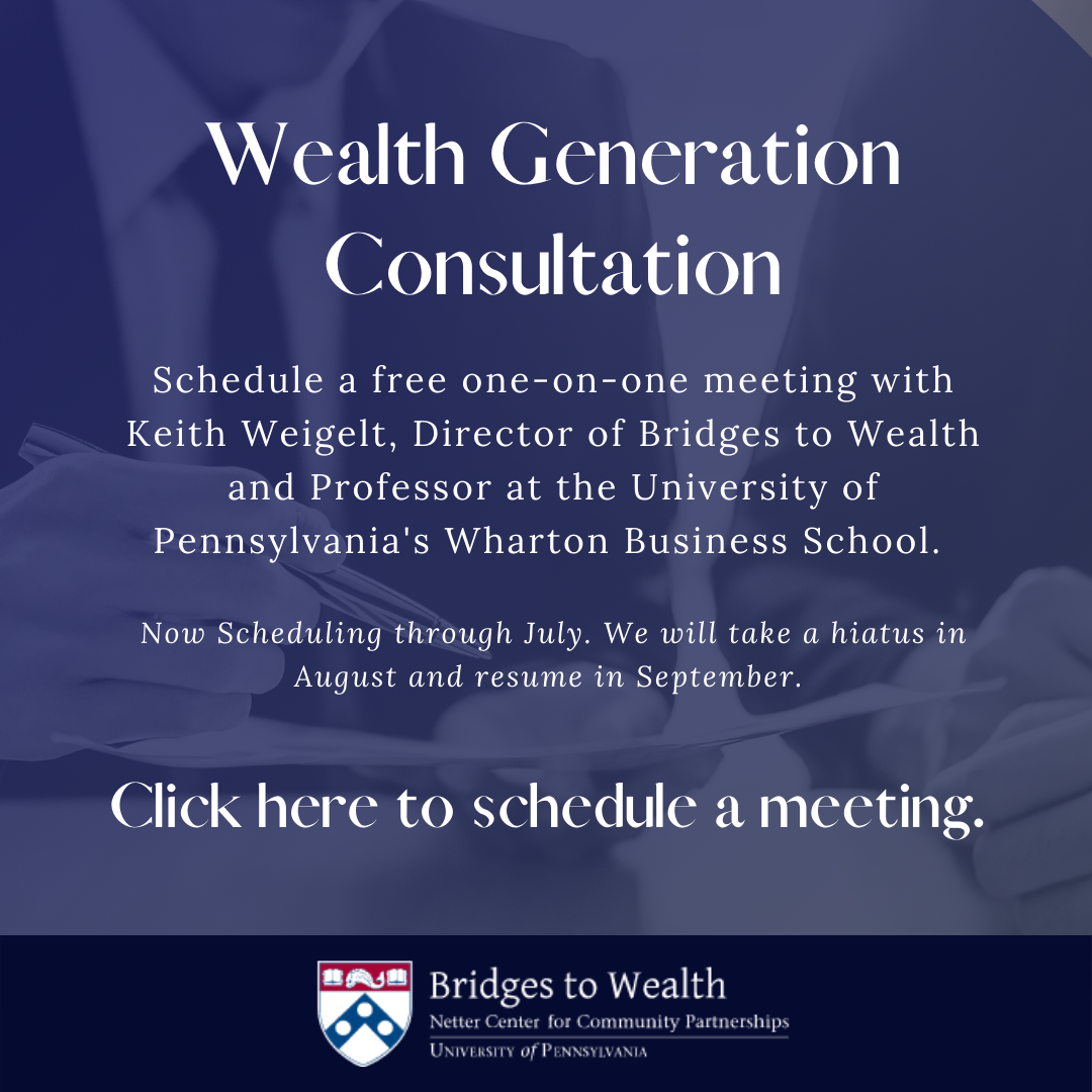 """White text on a blue background reads """"Wealth generation consultation. Schedule a free one-on-one meeting with Keith Weigelt, Director of Bridges to Wealth and Professor at the University of Pennsylvania's Wharton Business School. Now scheduling through July - we will take a hiatus in August and resume in September. Click here to schedule a meeting"""""""