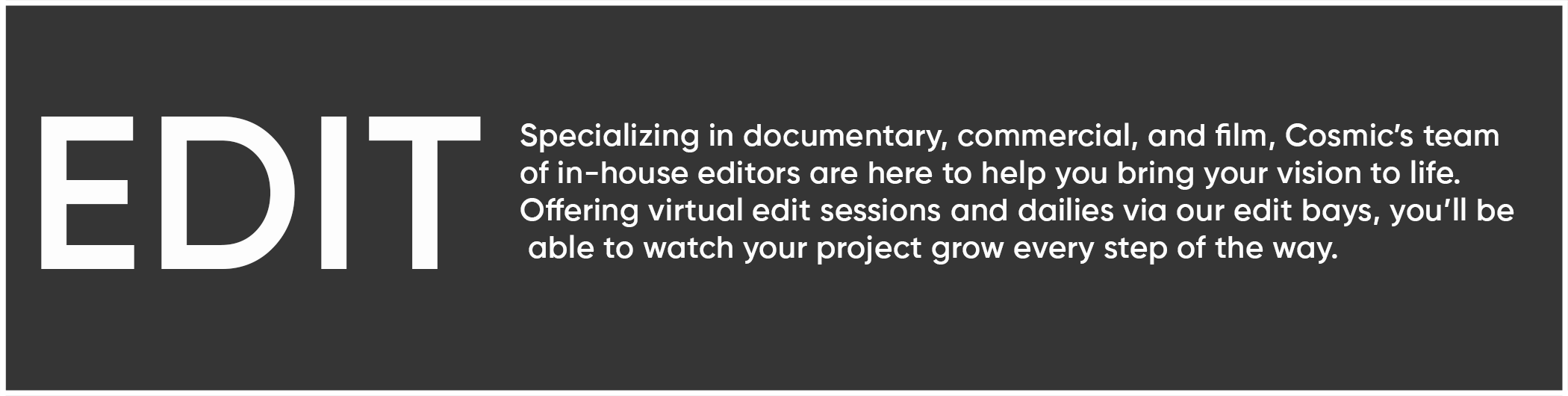 Specializing in documentary, commercial, and film, Cosmic's team  of in-house editors are here to help you bring your vision to life.  Offering virtual edit sessions and dailies via our edit bays, you'll be  able to watch your project grow every step of the way.