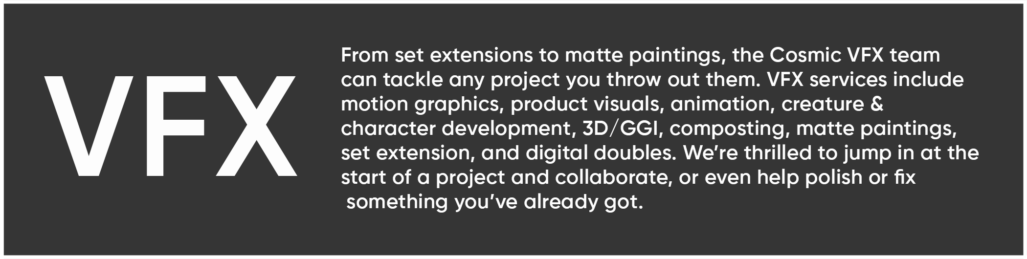From set extensions to matte paintings, the Cosmic VFX team  can tackle any project you throw out them. VFX services include  motion graphics, product visuals, animation, creature &  character development, 3D/GGI, composting, matte paintings,  set extension, and digital doubles. We're thrilled to jump in at the  start of a project and collaborate, or even help polish or fix  something you've already got.