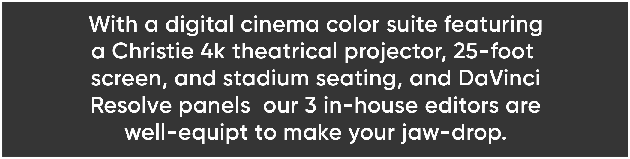 With a digital cinema color suite featuring a Christie 4k theatrical projector, 25-foot  screen, and stadium seating, and DaVinci Resolve panels  our 3 in-house editors are well-equipt to make your jaw-drop.