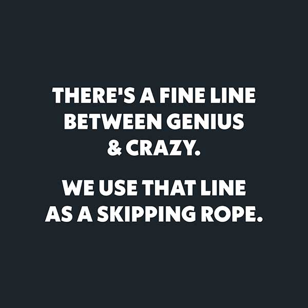white text of a navy background reads there's a fine line between genius and crazy. We use that line as a skipping rope.