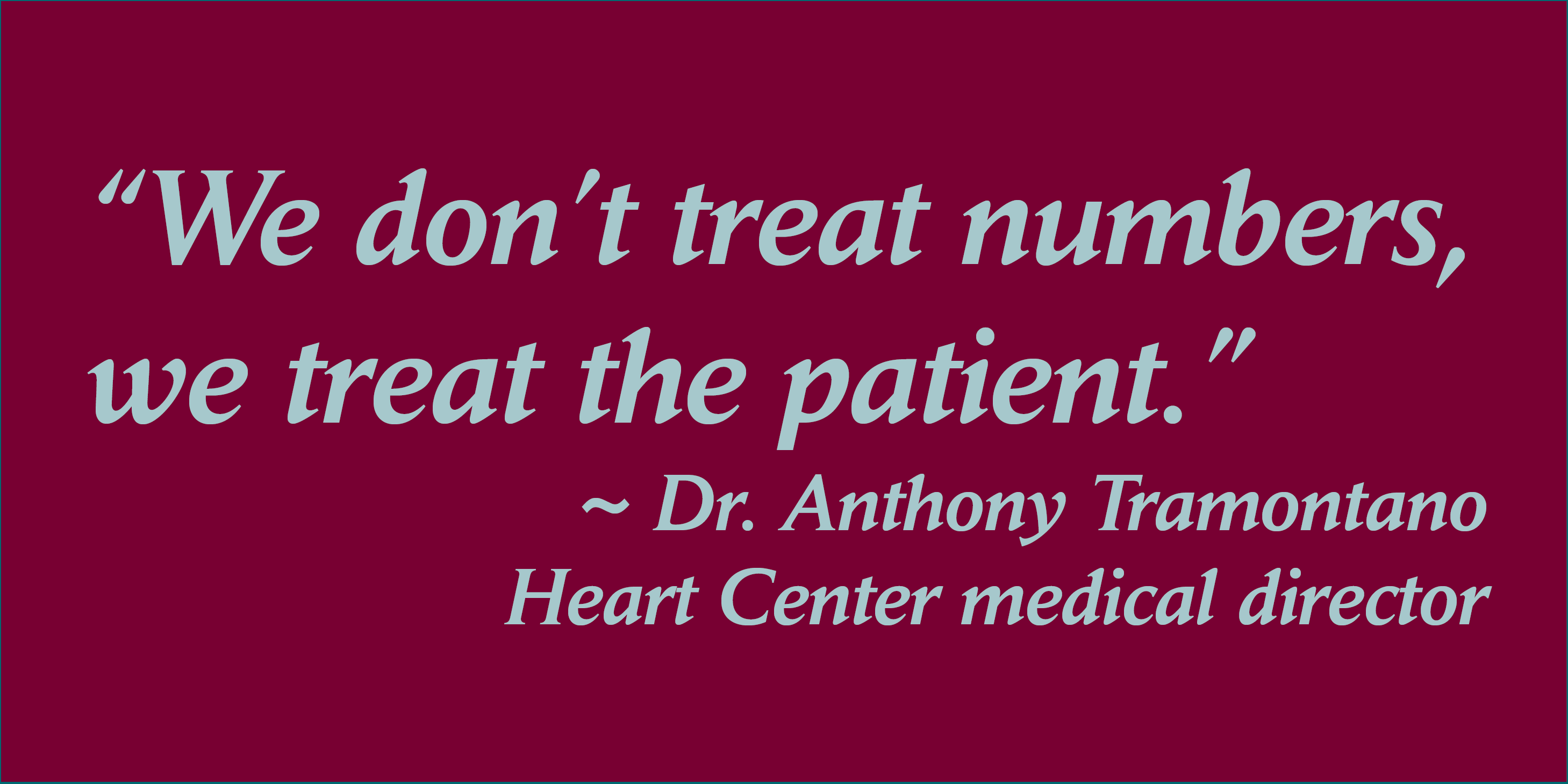 """Quote from Heart Center Medical Director Dr. Anthony Tramontano: """"We don't treat numbers, we treat the patient."""""""