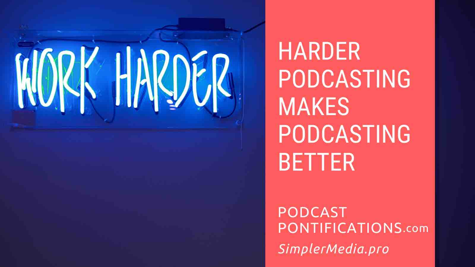 Harder Podcasting Makes Podcasting Better