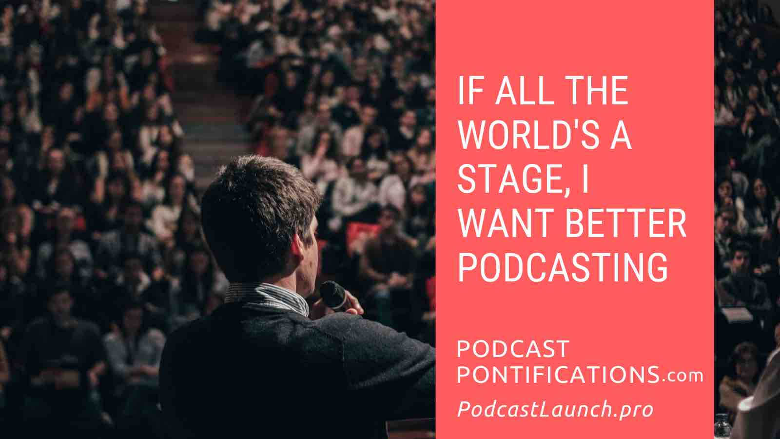 If All The World's A Stage, I Want Better Podcasting