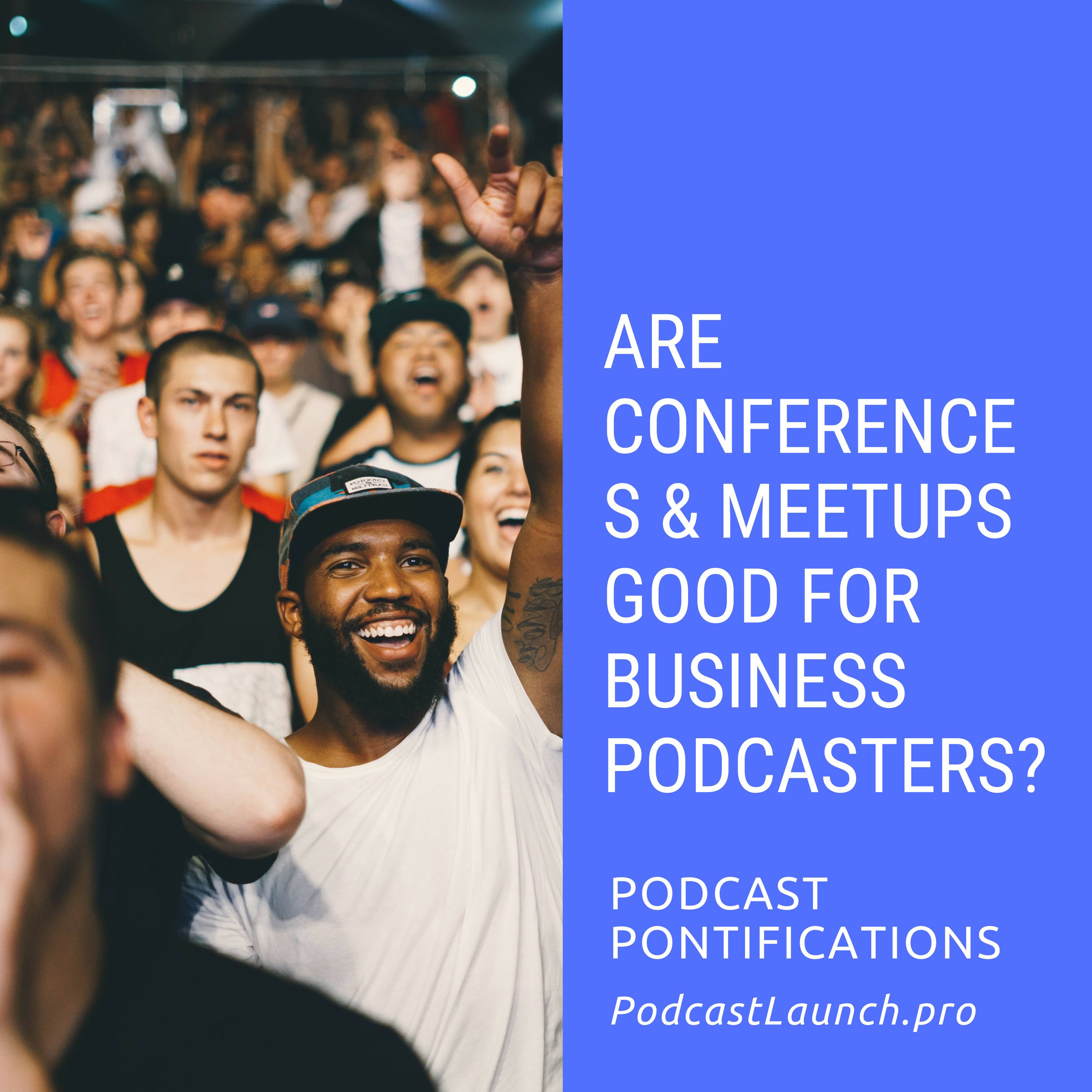 Are Conferences and Meetups Good For Business Podcasters?