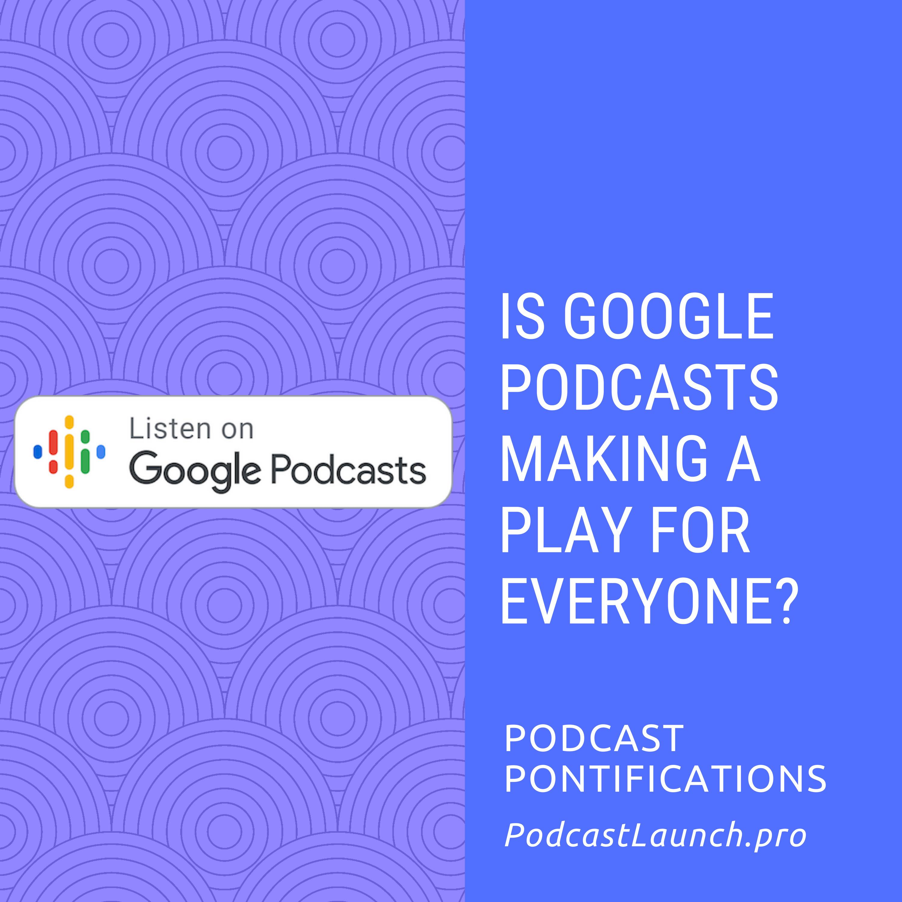 Is Google Podcasts Making A Play For Everyone?