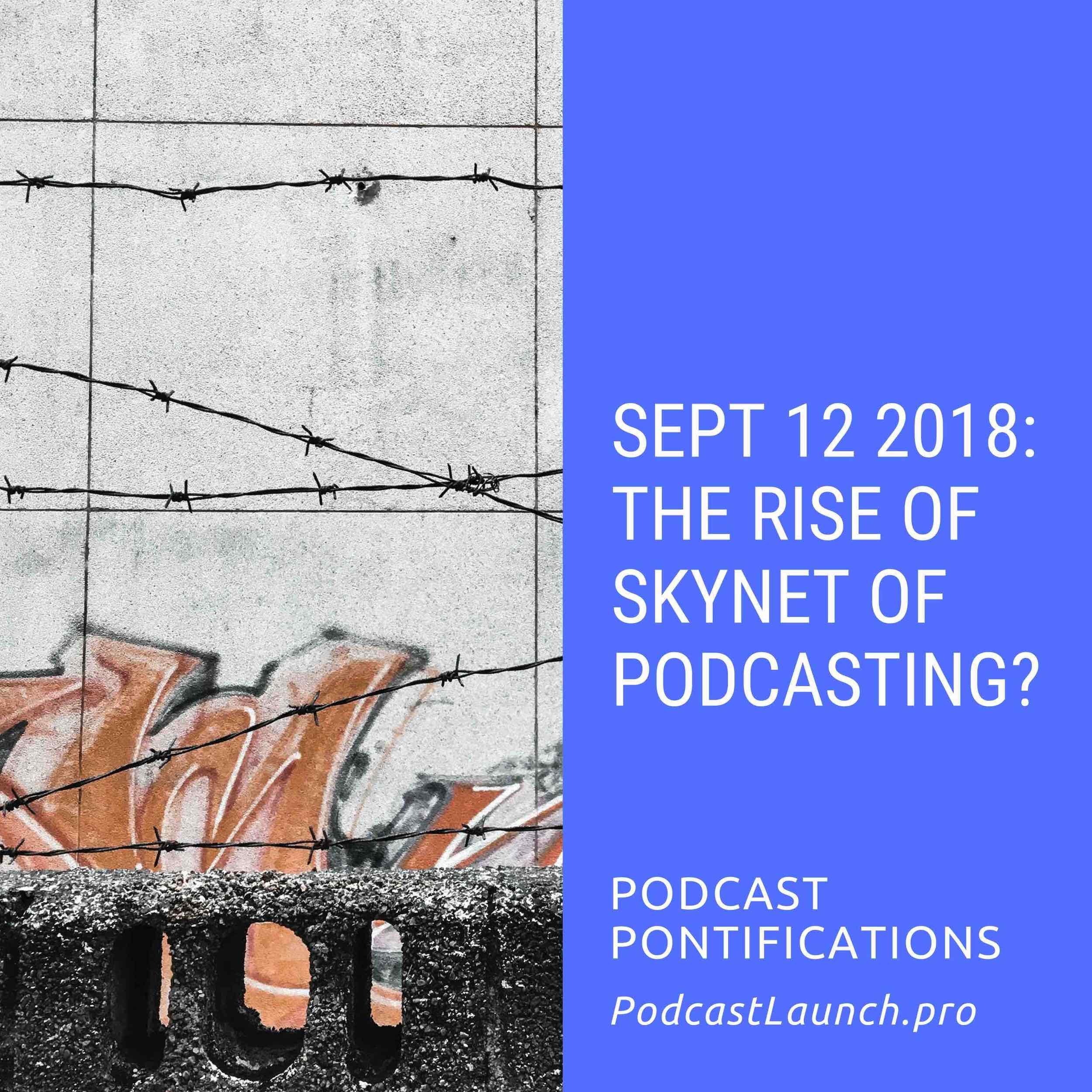 Sept 12 2018: The Rise of Skynet of Podcasting?