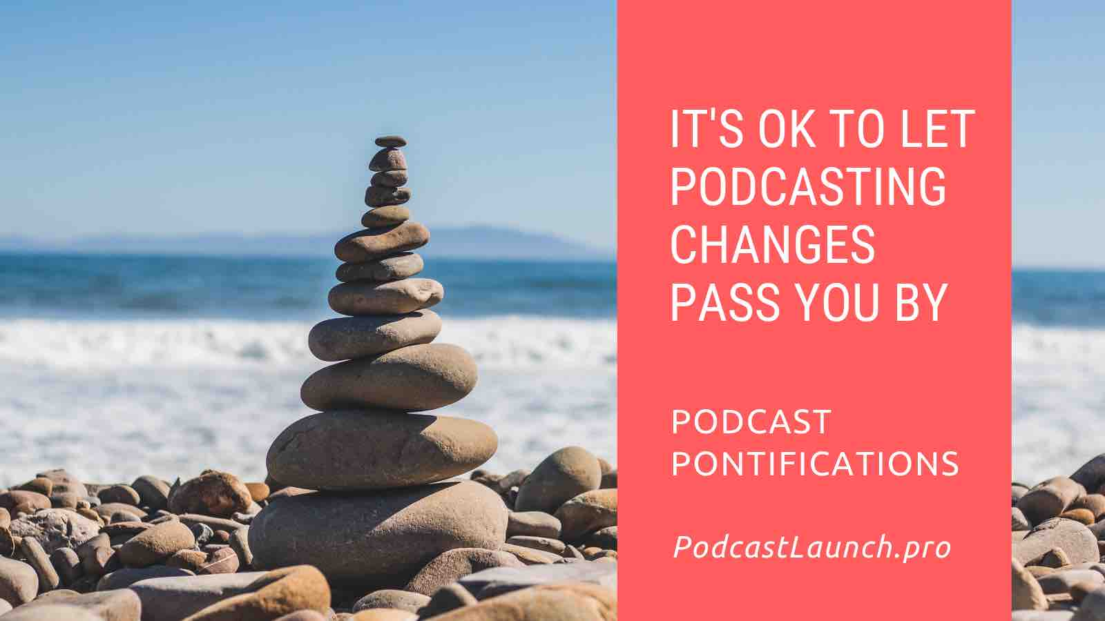 It's OK To Let Podcasting Changes Pass You By... For Now
