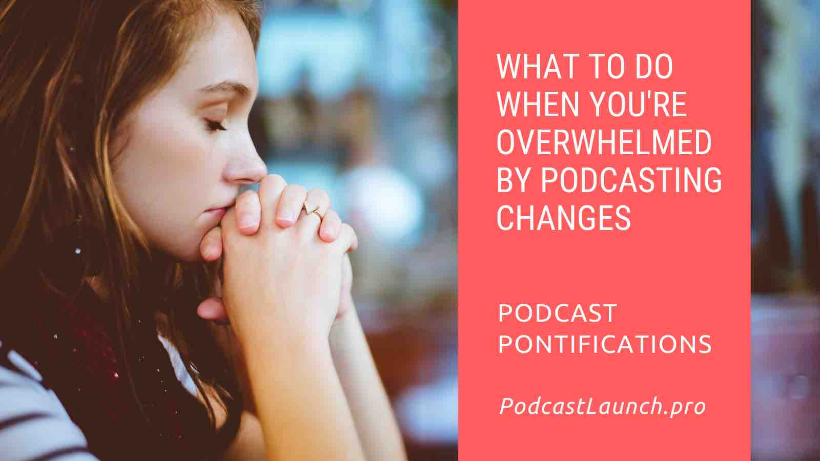 What To Do When You're Overwhelmed By Podcasting Changes