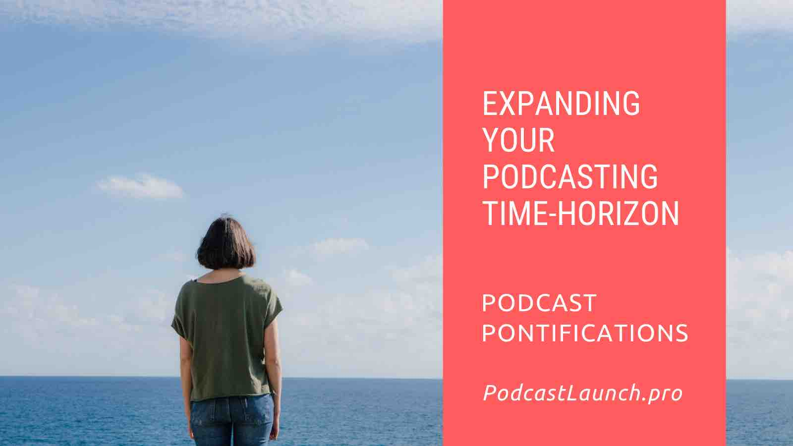 Expanding Your Podcasting Time-Horizon