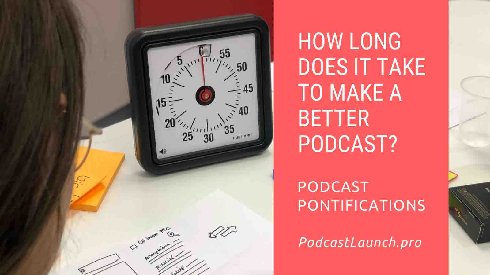 How Long Does It Take To Make A Better Podcast?