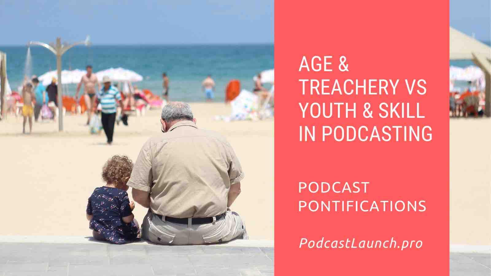 Age & Treachery vs Youth & Skill In Podcasting