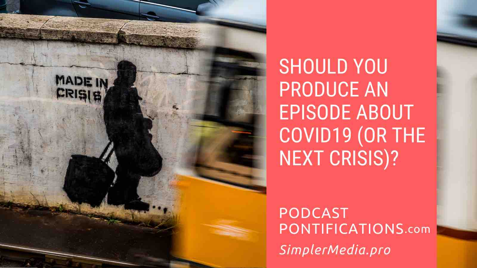 Should You Produce An Episode About COVID19 (Or The Next Crisis)?