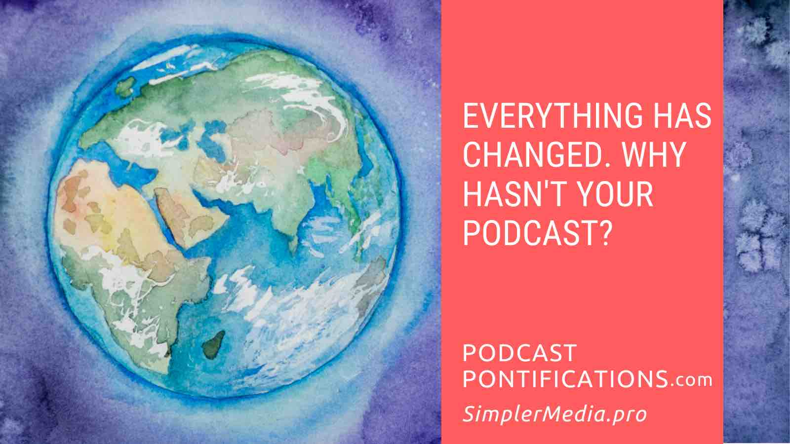 Everything Has Changed. Why Hasn't Your Podcast?