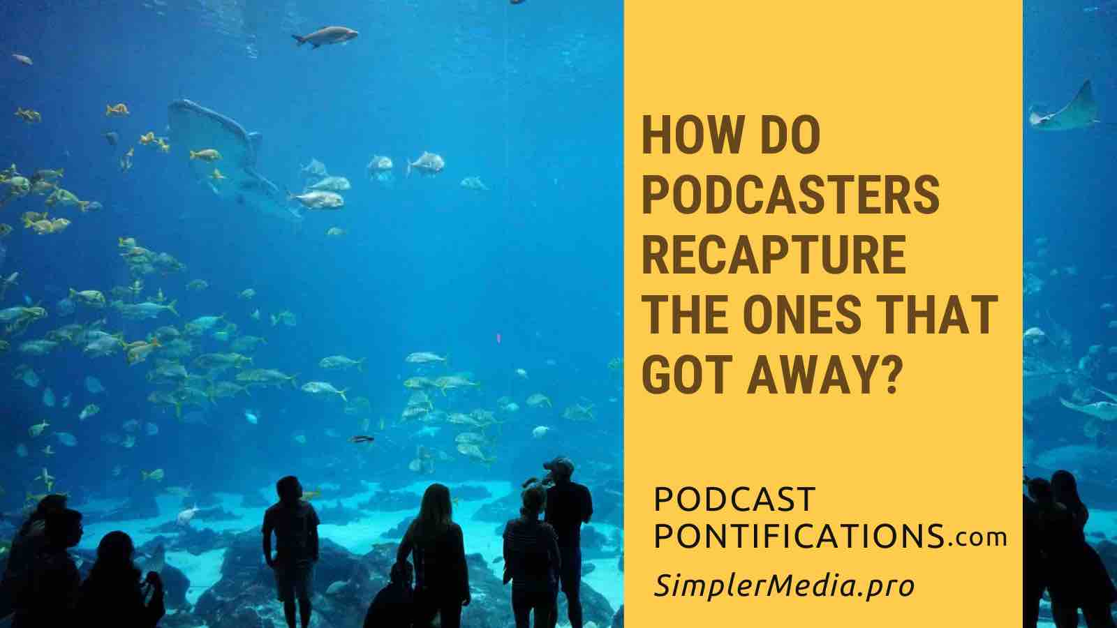 How Do Podcasters Recapture The Ones That Got Away?