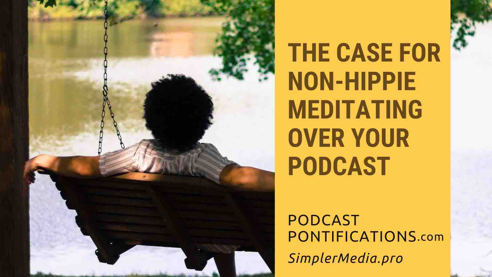 The Case For Non-Hippie Meditating Over Your Podcast