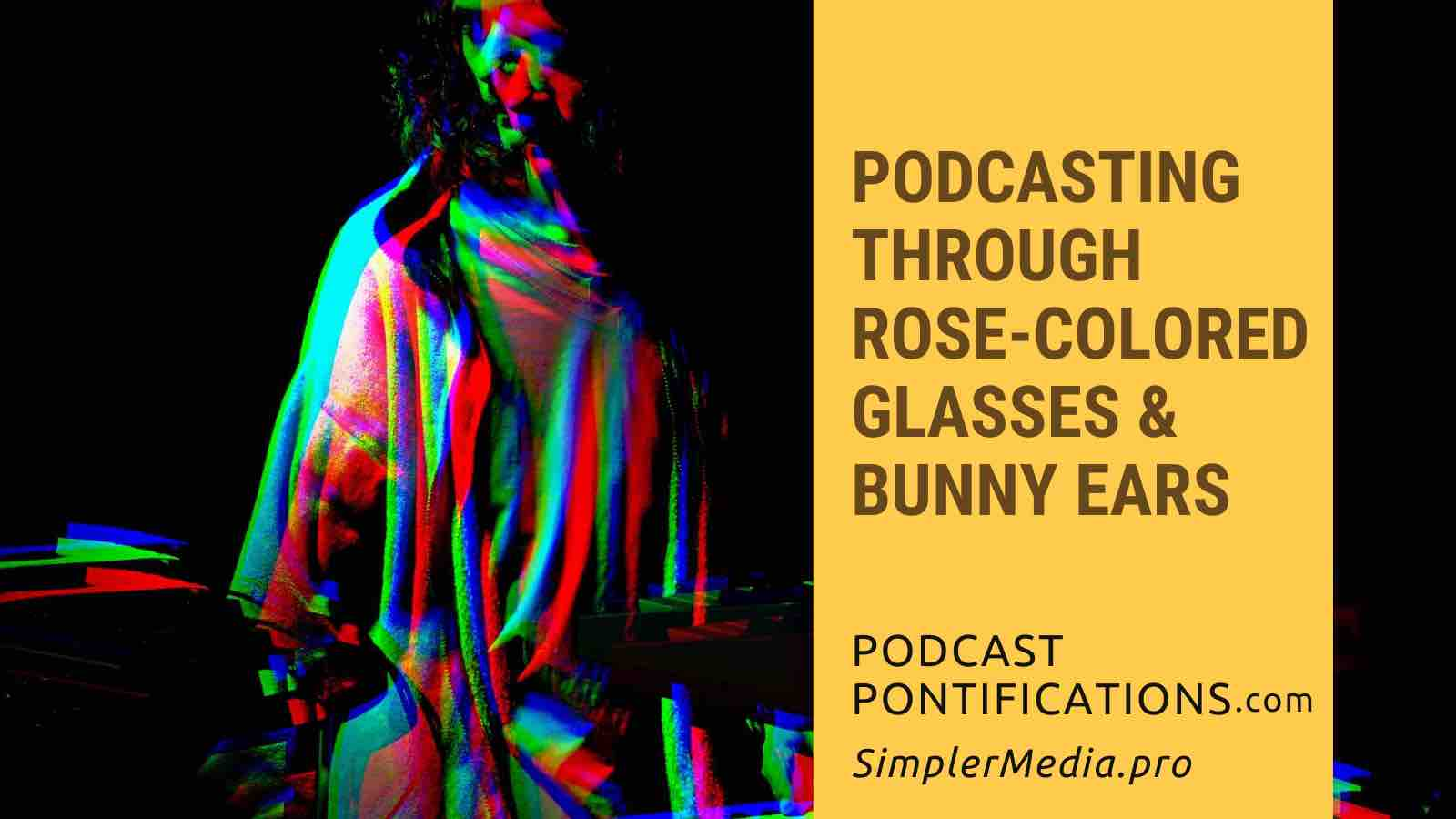 Podcasting Through Rose-Colored Glasses & Bunny Ears