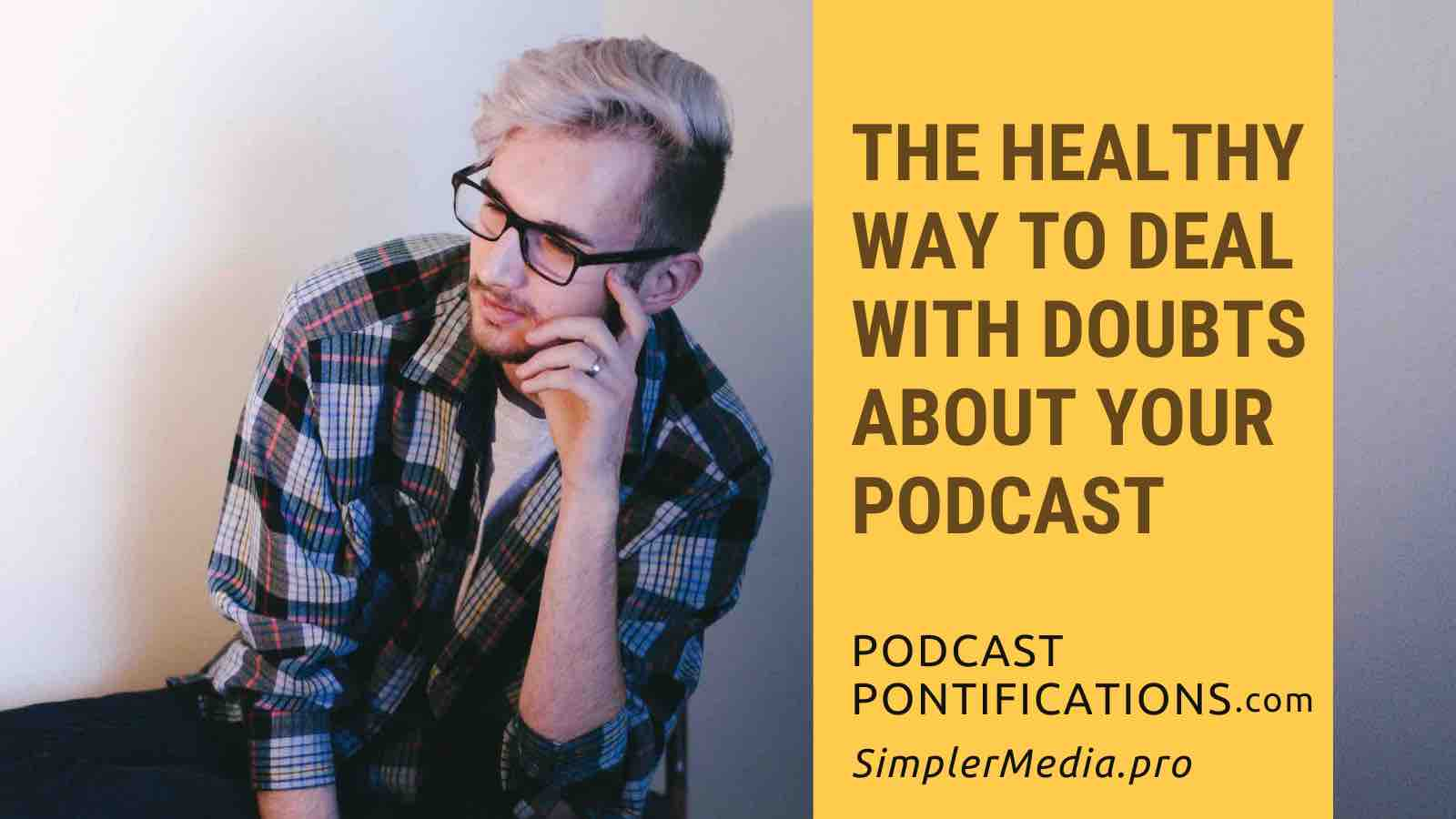 The Healthy Way To Deal With Doubts About Your Podcast