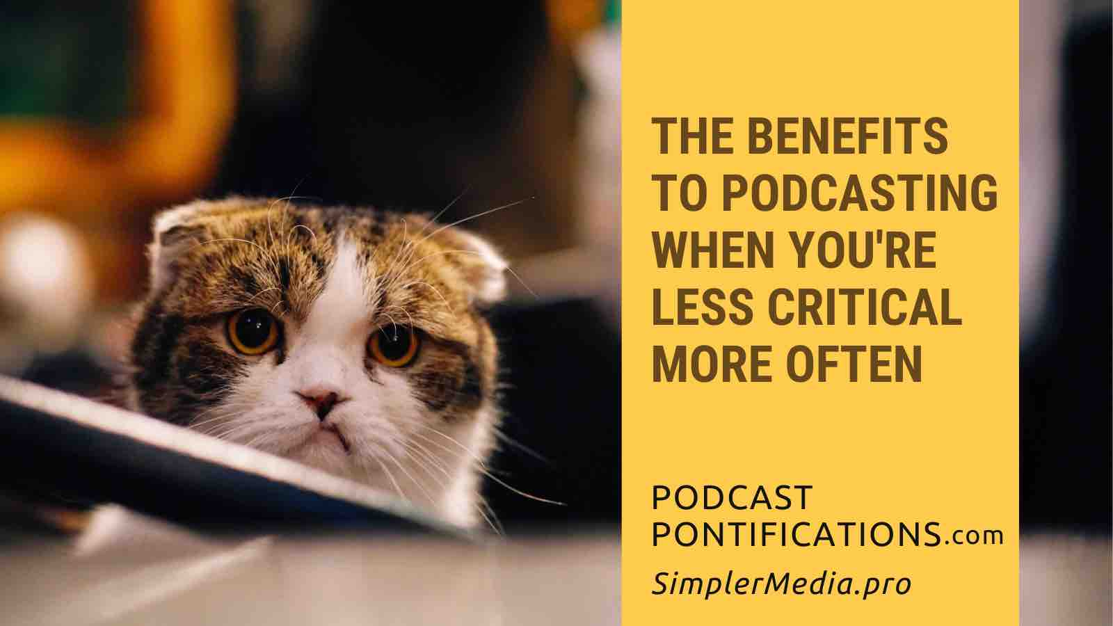 The Benefits To Podcasting When You're Less Critical More Often