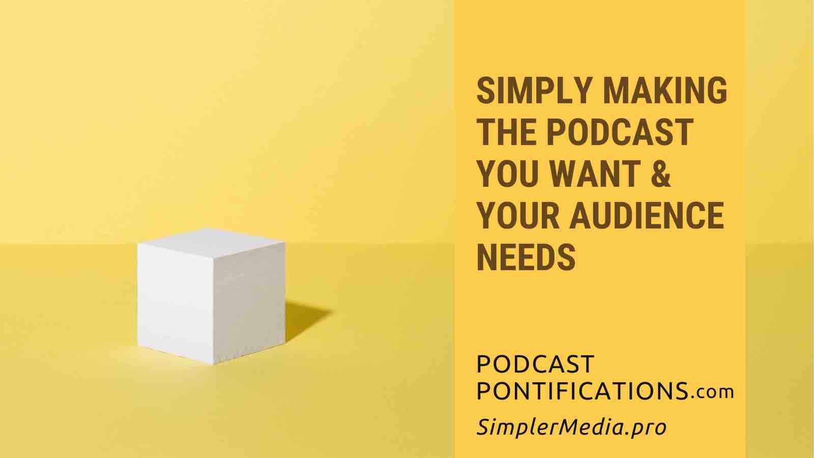 Simply Making The Podcast You Want & Your Audience Needs