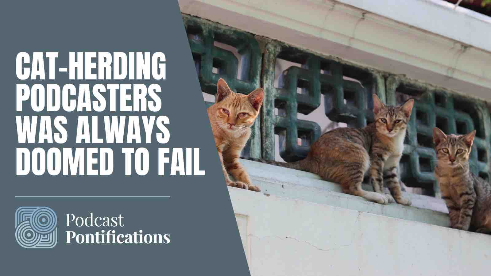 Cat-Herding Podcasters Was Always Doomed To Fail