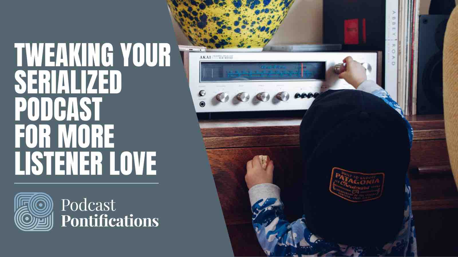 Tweaking Your Serialized Podcast For More Listener Love