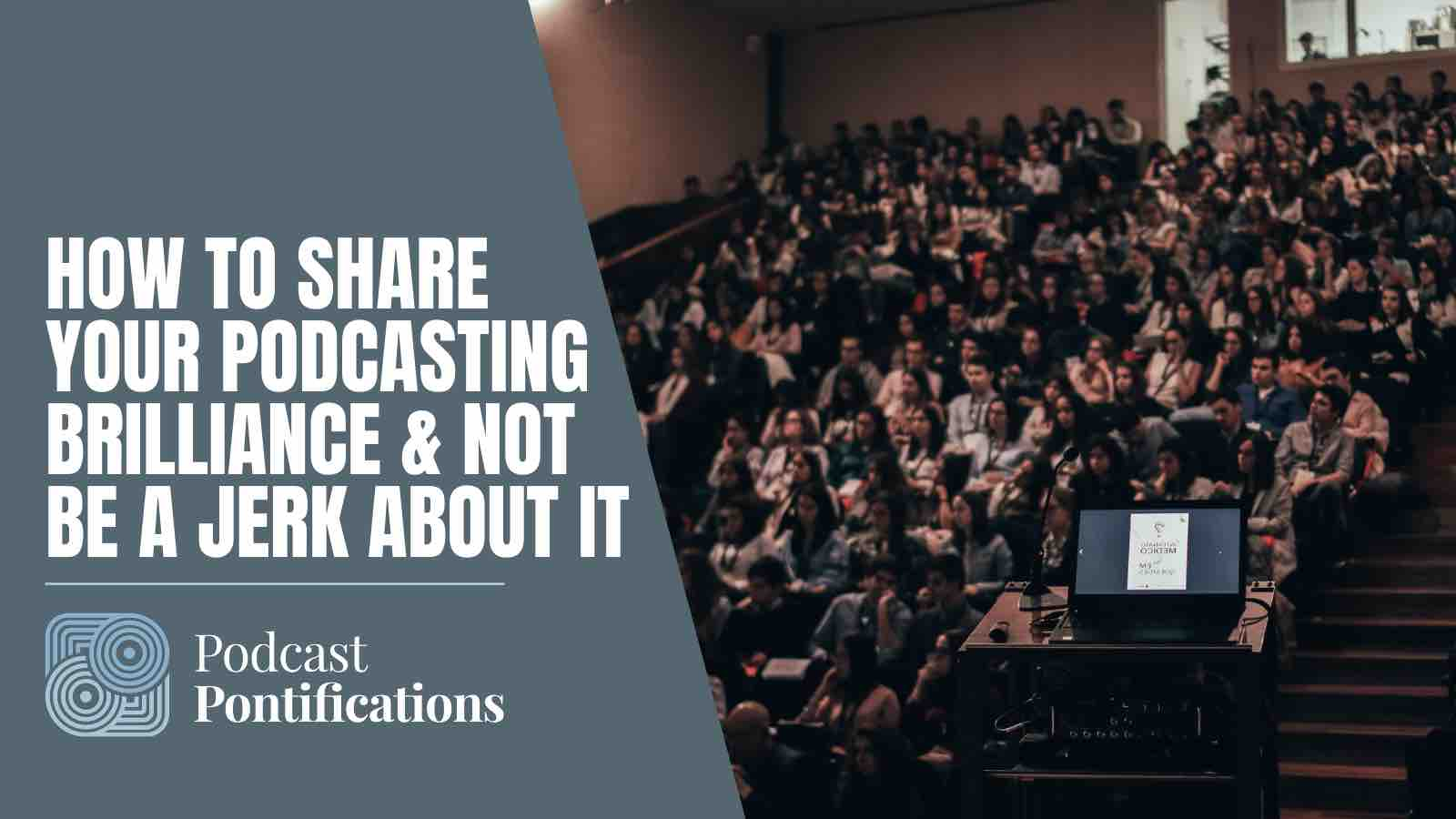 How To Share Your Podcasting Brilliance & Not Be A Jerk About It