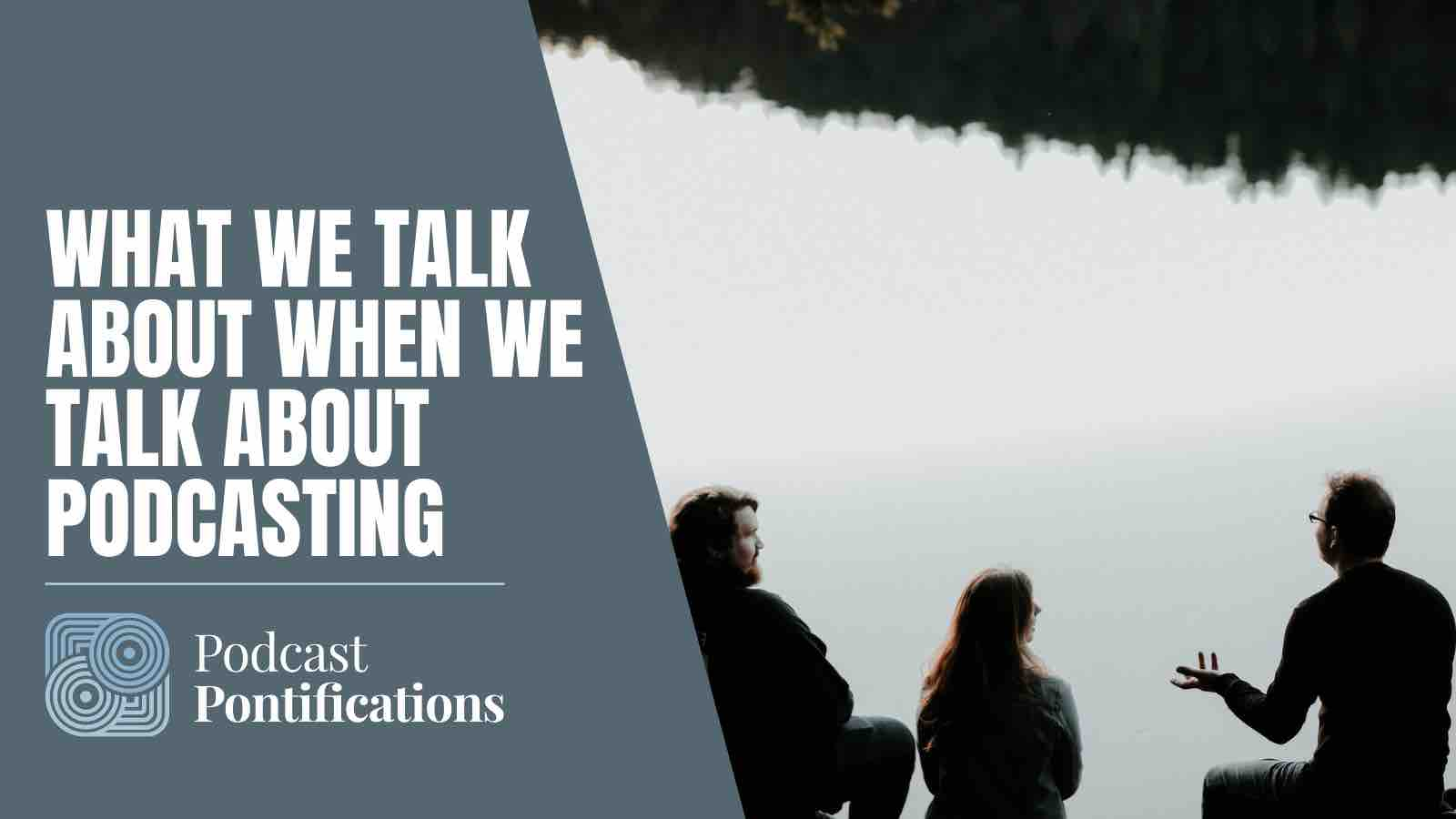 What We Talk About When We Talk About Podcasting