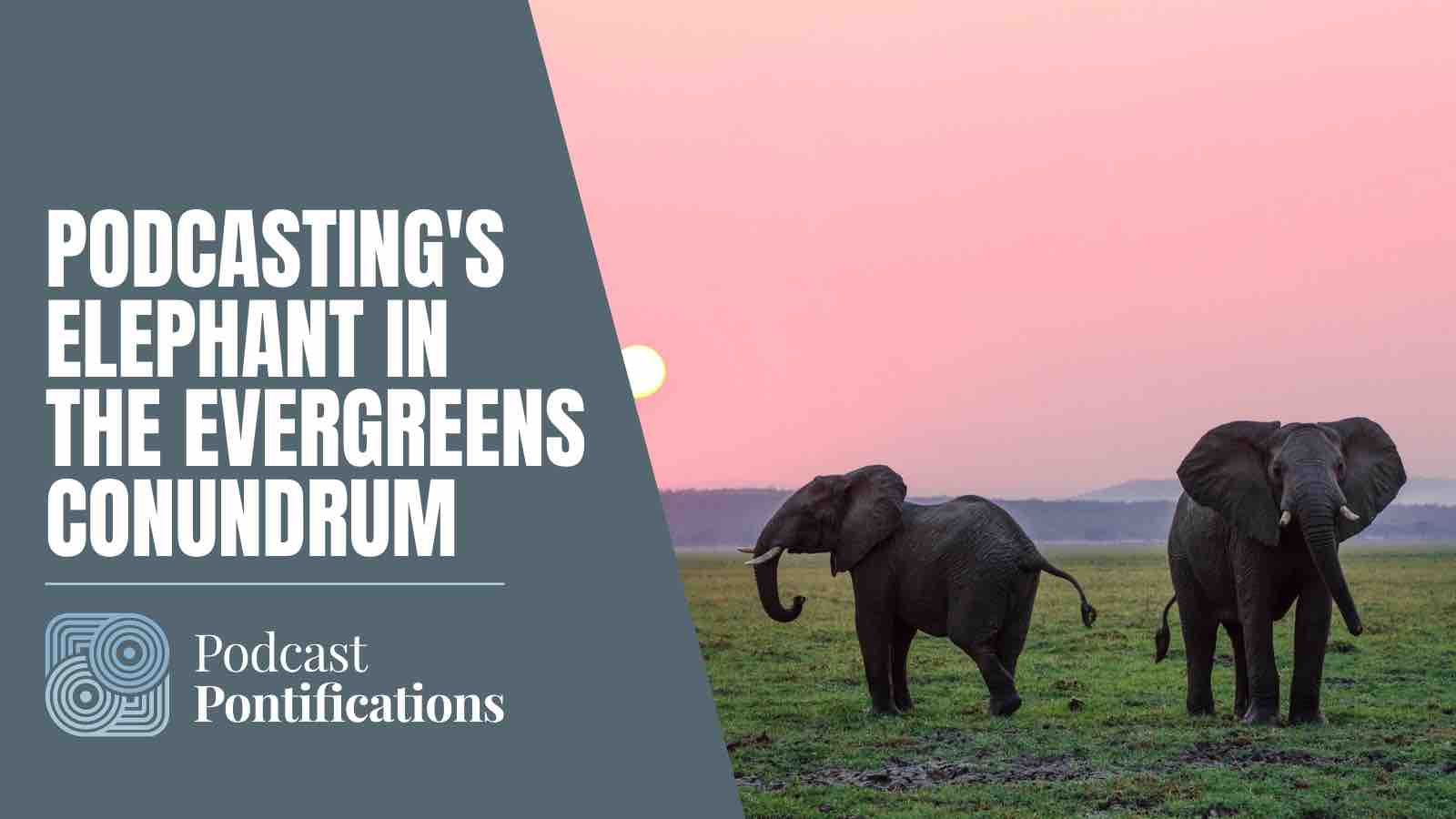 Podcasting's Elephant In The Evergreens Conundrum