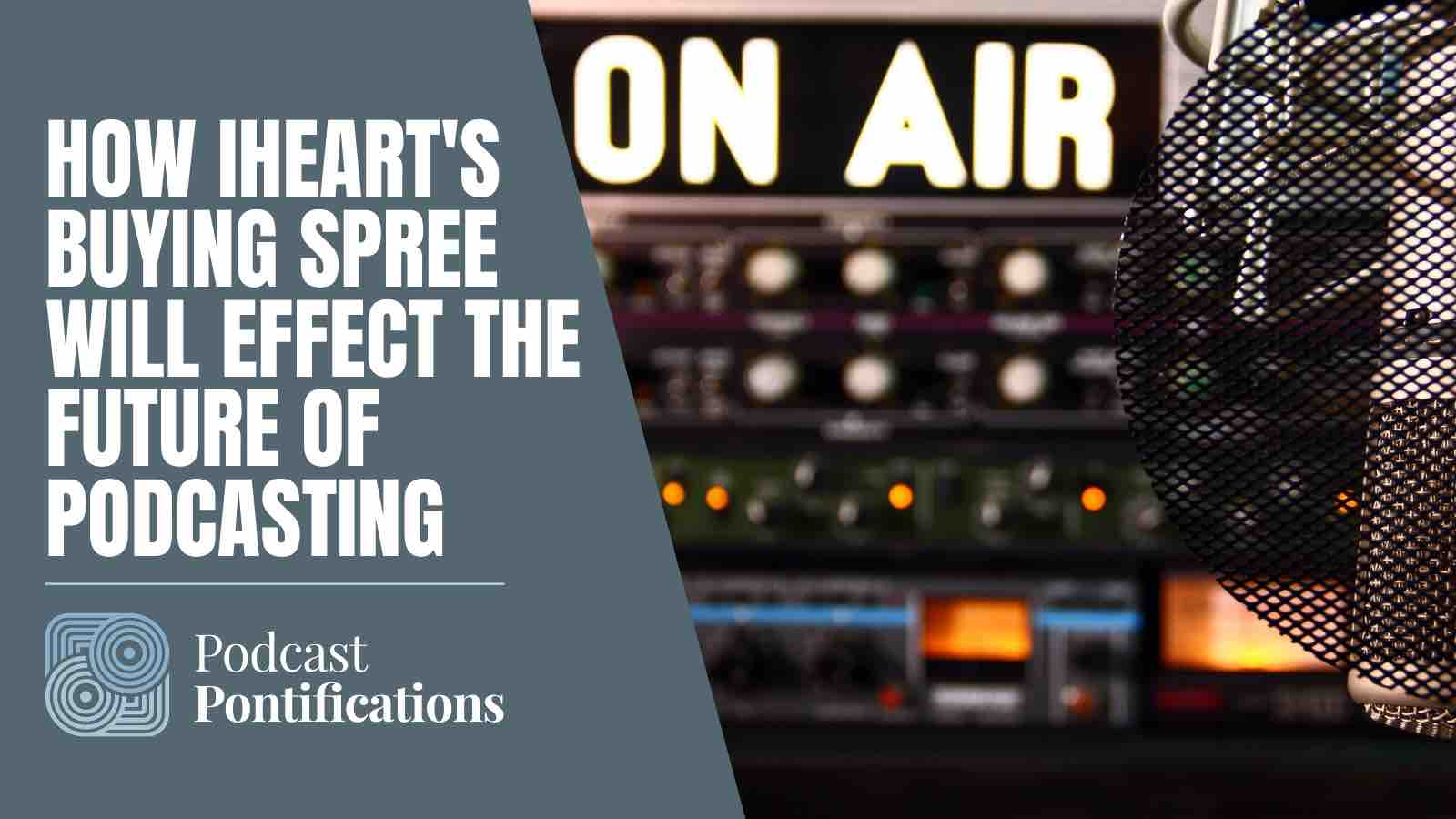 How iHeart's Buying Spree Will Effect The Future Of Podcasting
