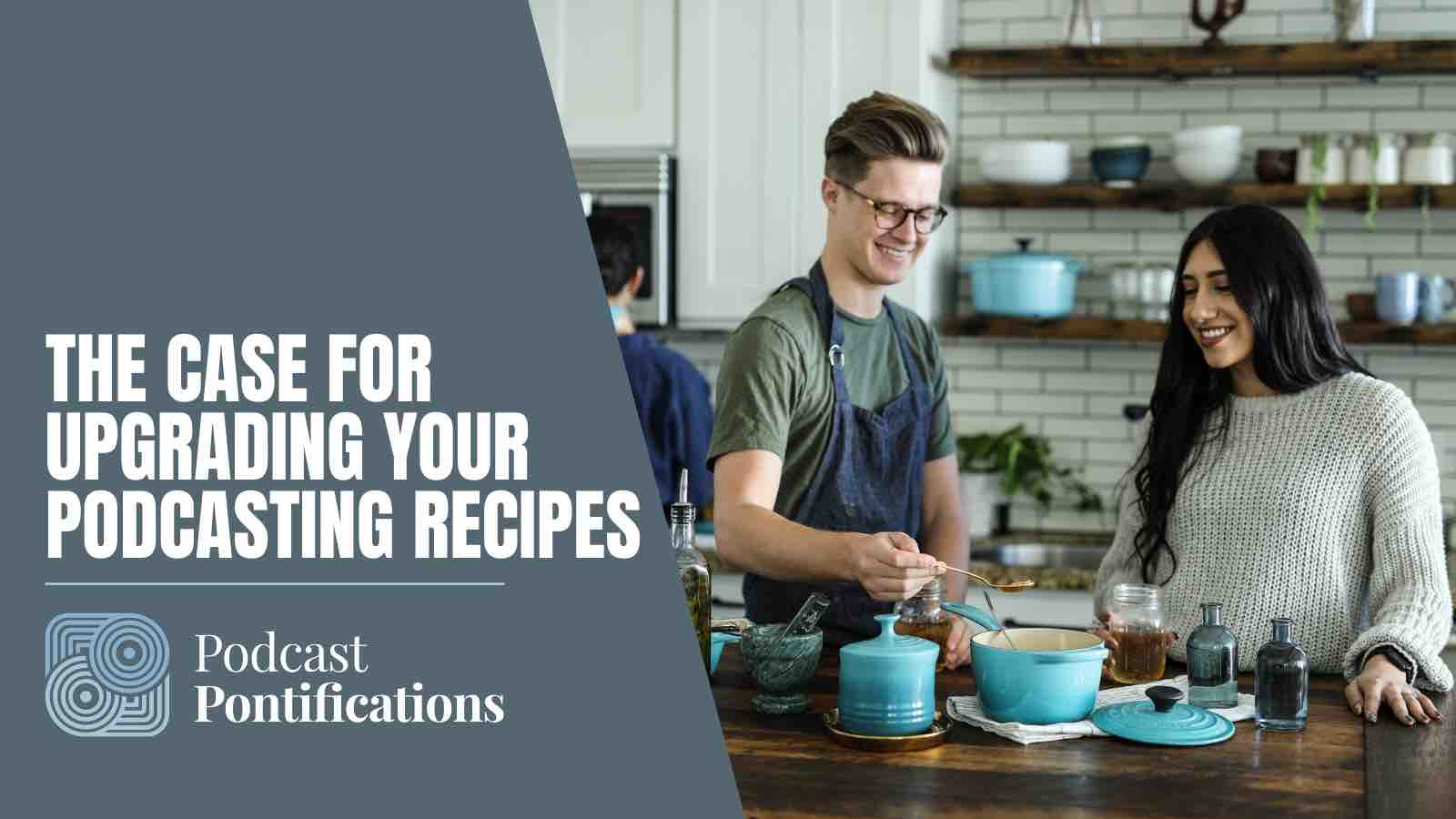 The Case For Upgrading Your Podcasting Recipes