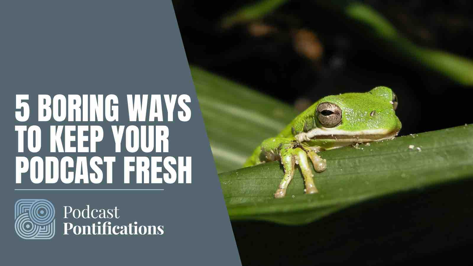5 Boring Ways To Keep Your Podcast Fresh