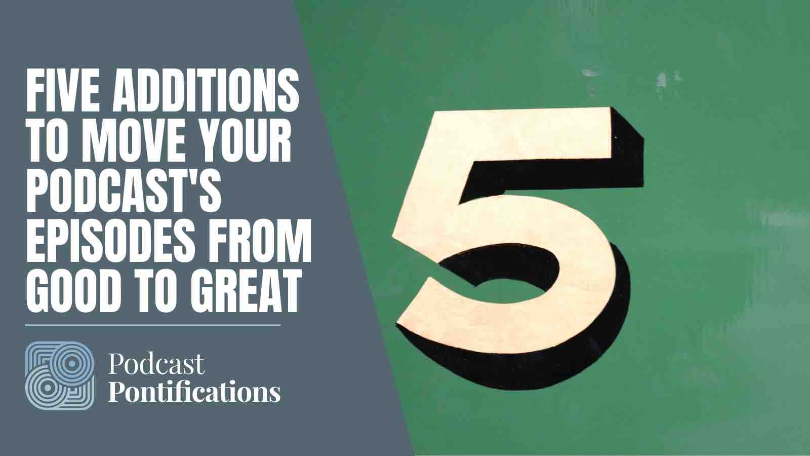 Five Additions To Move Your Podcast's Episodes From Good To Great