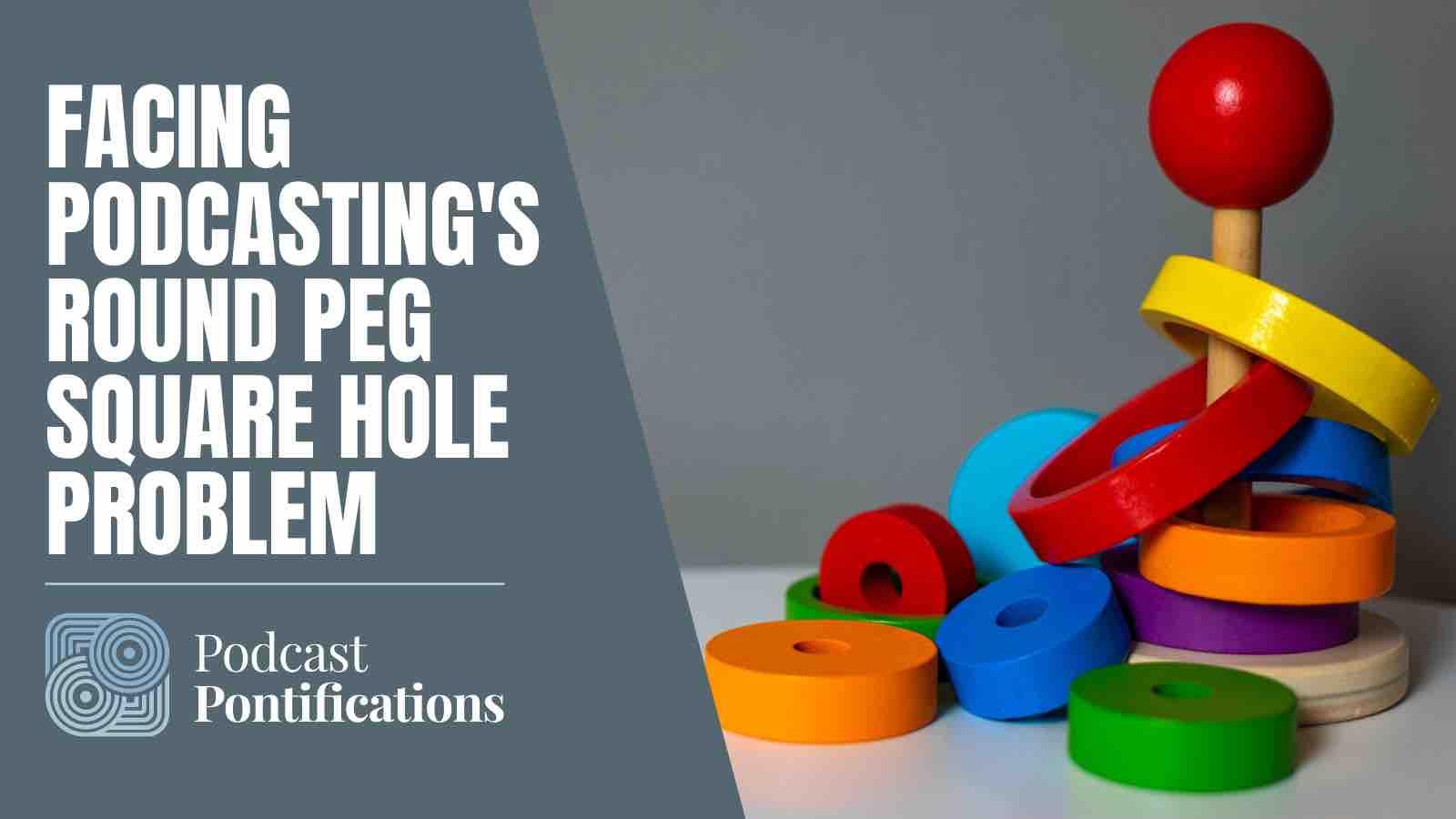 Facing Podcasting's Round Peg Square Hole Problem