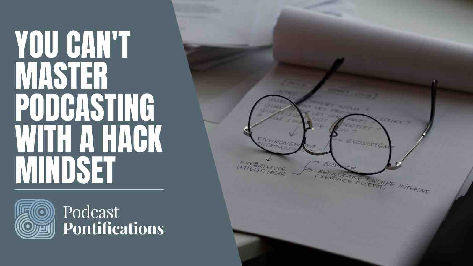 You Can't Master Podcasting With A Hack Mindset