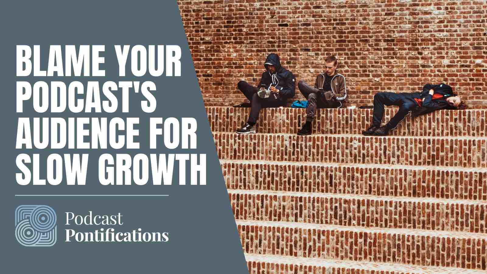 Blame Your Podcast's Audience For Slow Growth