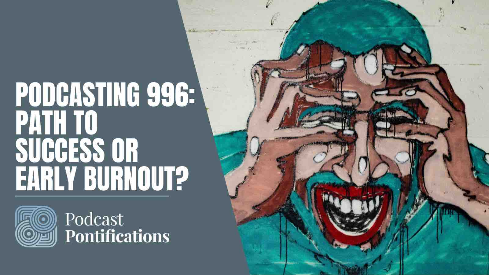 Podcasting 996 - Path To Success Or Early Burnout?
