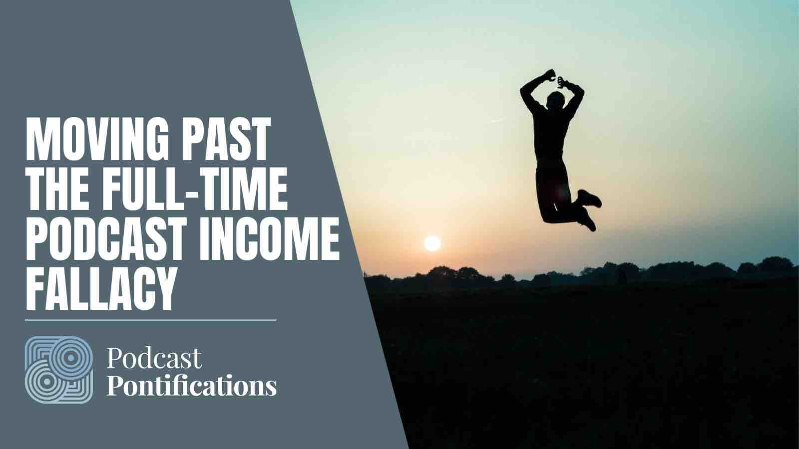 Moving Past The Full-Time Podcast Income Fallacy