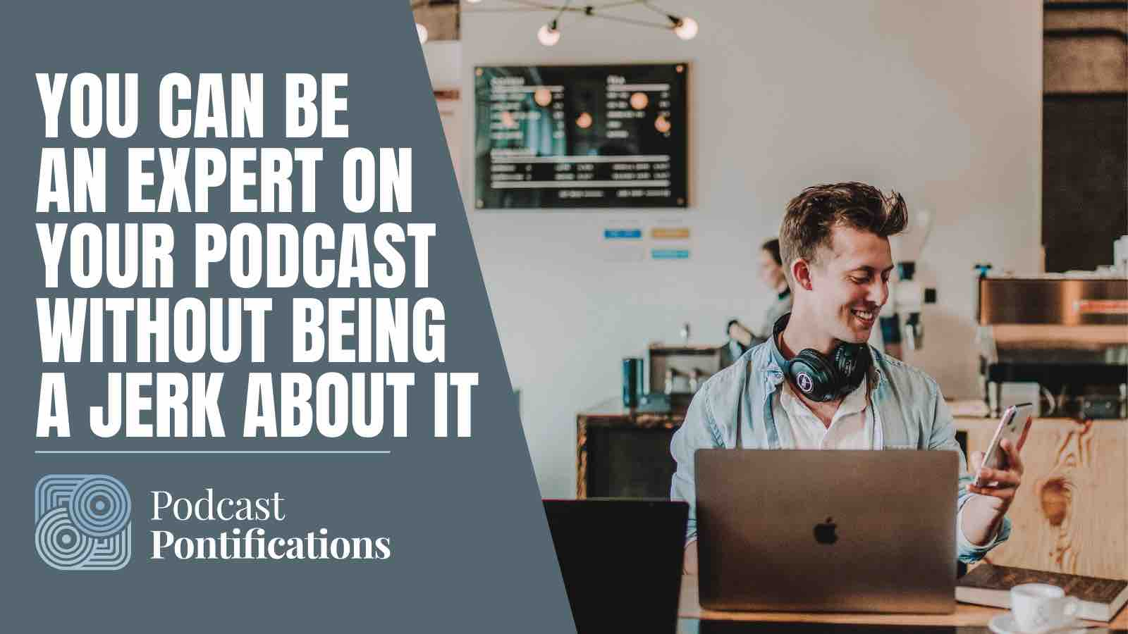 You Can Be An Expert On Your Podcast Without Being A Jerk About It