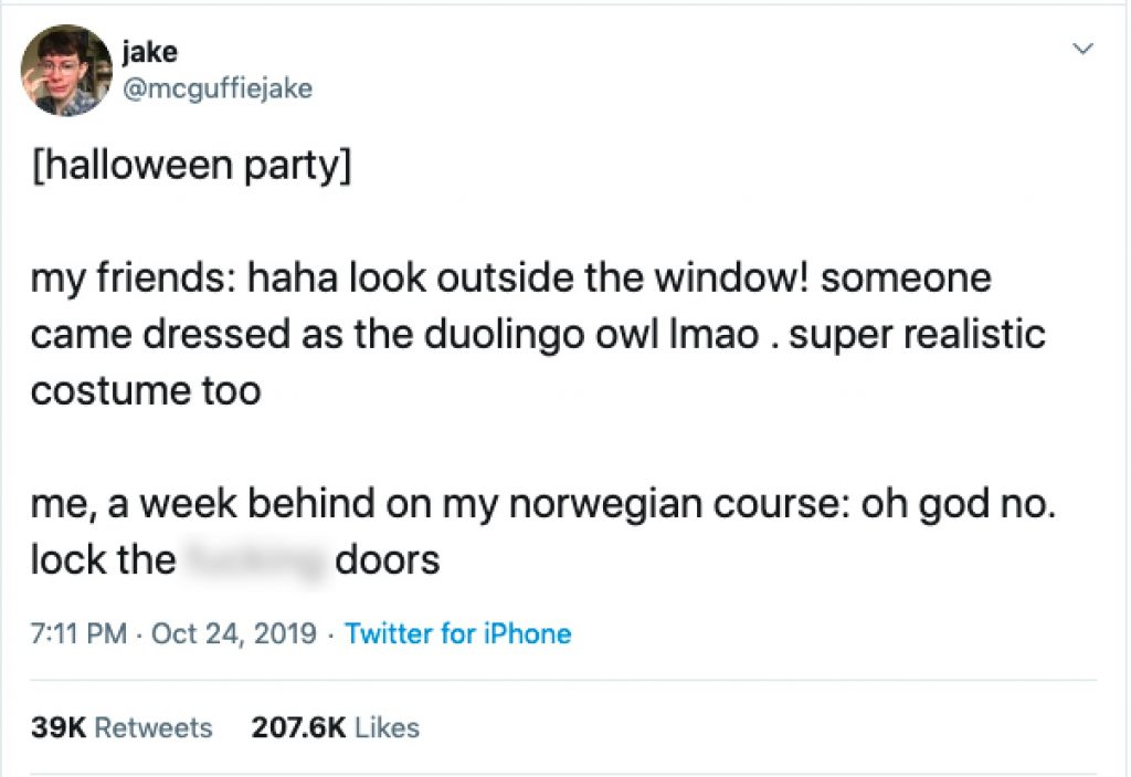 "Tweet mentions Duolingo app and mascot. Goes viral. The tweet says ""[halloween party]. my friends: haha look outside the window! someone came dressed as the duolingo owl lmao. super realistic costume too. me, a week behind on my norwegian course: oh god no. lock the fing doors."" His tweet has 39K retweets and 207.6K Likes"