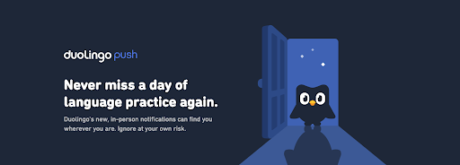 "Banner of duolingo push. It's a dark blue banner except for an open door letting the light of night inside. In the doorway is the duolingo owl standing there looking cute. the banner reads: Never miss a day of language practice again. duolingo's new, in-person notifications cna find you wherever you are. ignore at your own risk."" The owl's not so cute now."