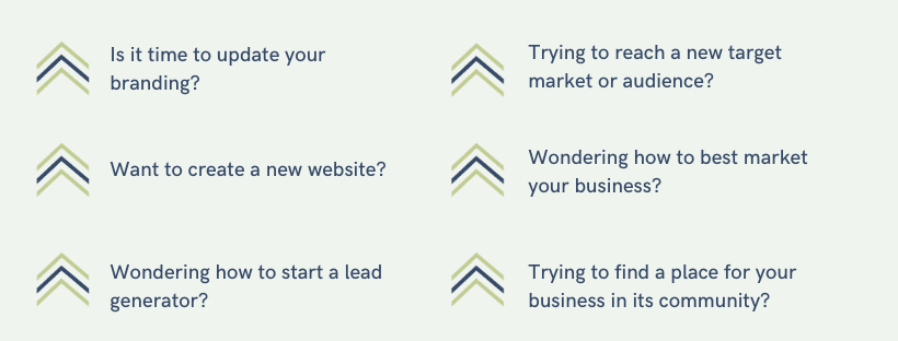 Is it time to update your Branding? Want to create a new website? Wondering how to start a lead generator? Trying to reach a new target market or audience? Wondering how to best market your business? Trying to find a place for your business in its community?