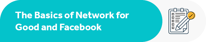 This section covers the basics of Network for Good and Facebook.