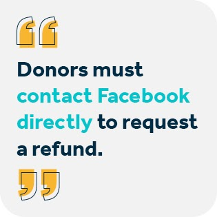 With regards to Facebook fundraiser payout, donors must contact Facebook directly for a refund.