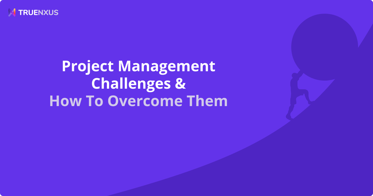 8 Project Management Challenges & How To Overcome Them