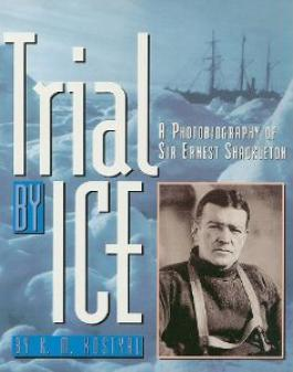 Trial By Ice: A Photobiography of Sir Ernest Shackleton